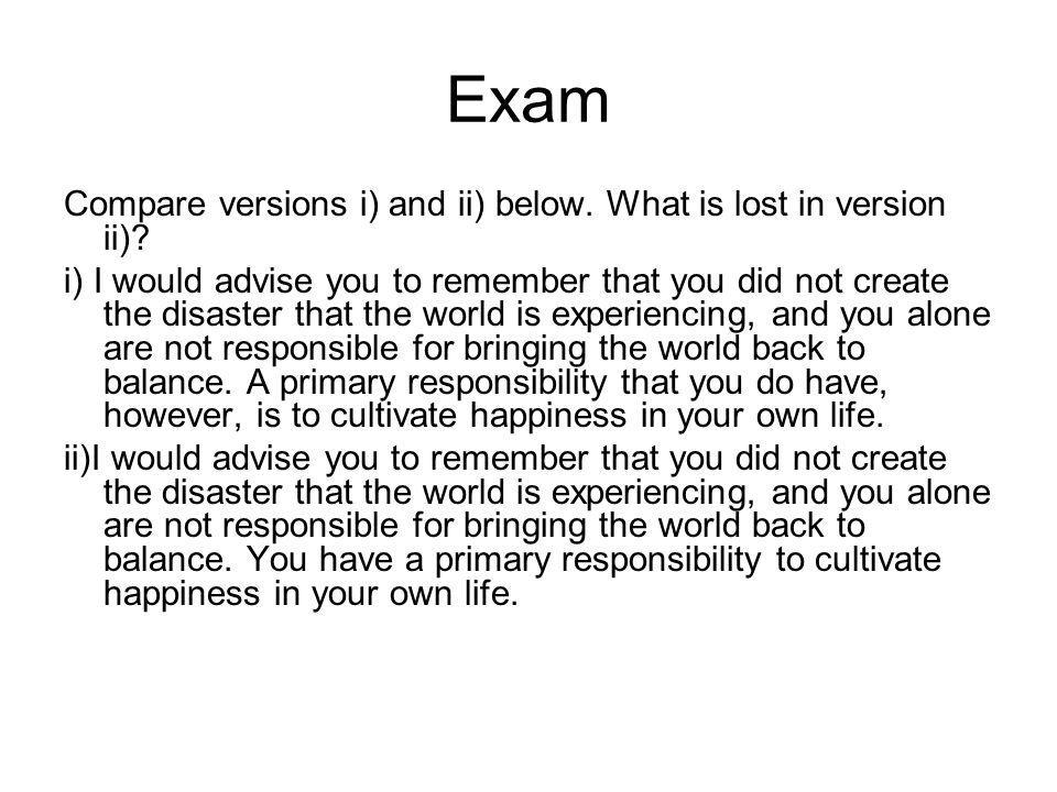 Exam Compare versions i) and ii) below. What is lost in version ii)? i) I would advise you to remember that you did not create the disaster that the w
