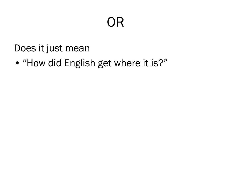 "OR Does it just mean ""How did English get where it is?"""