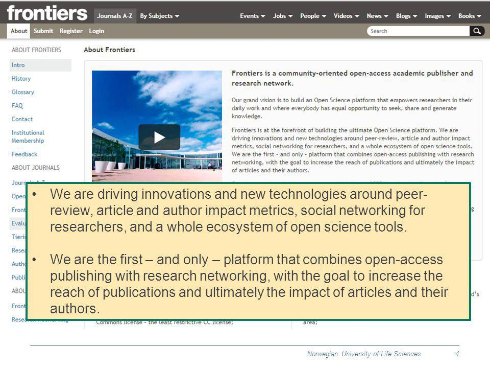 Norwegian University of Life Sciences4 We are driving innovations and new technologies around peer- review, article and author impact metrics, social networking for researchers, and a whole ecosystem of open science tools.