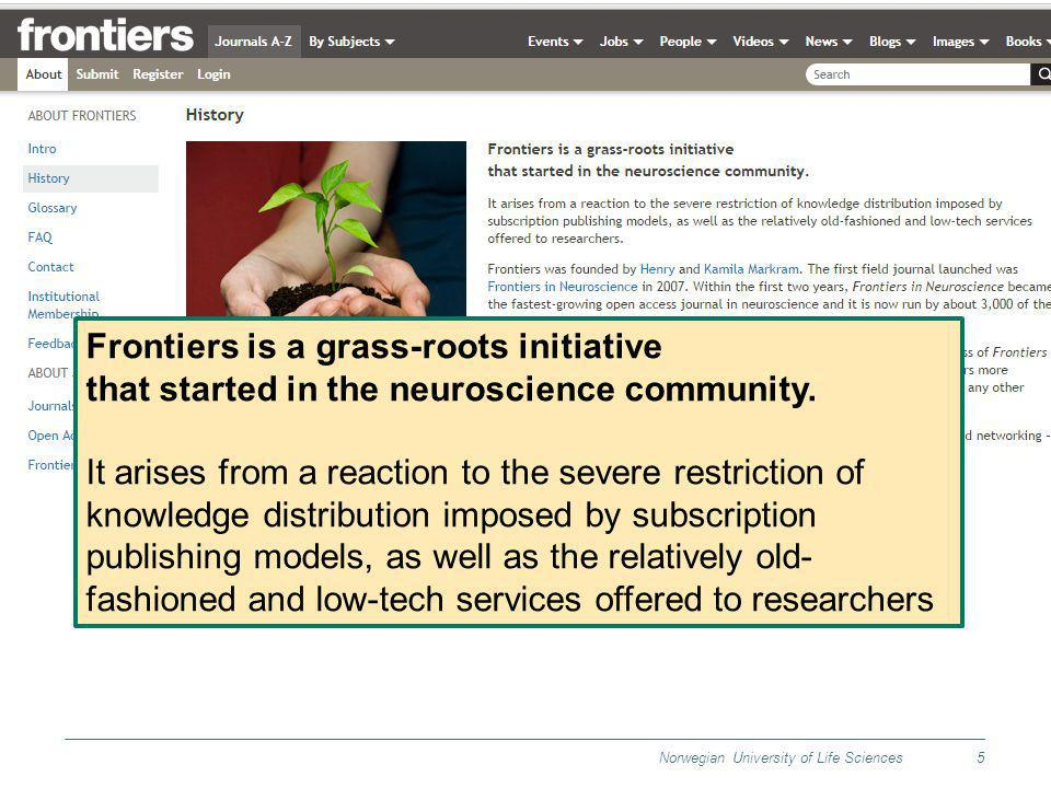 Norwegian University of Life Sciences5 Frontiers is a grass-roots initiative that started in the neuroscience community. It arises from a reaction to