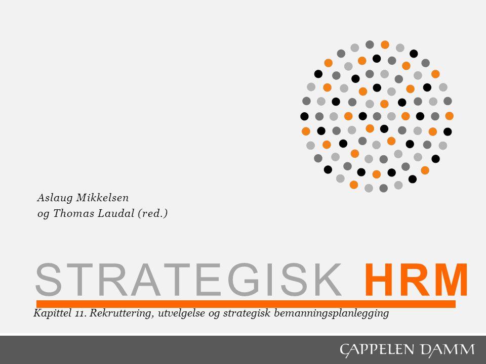 STRATEGISK HRM Kapittel 11. Rekruttering, utvelgelse og strategisk bemanningsplanlegging Aslaug Mikkelsen og Thomas Laudal (red.)