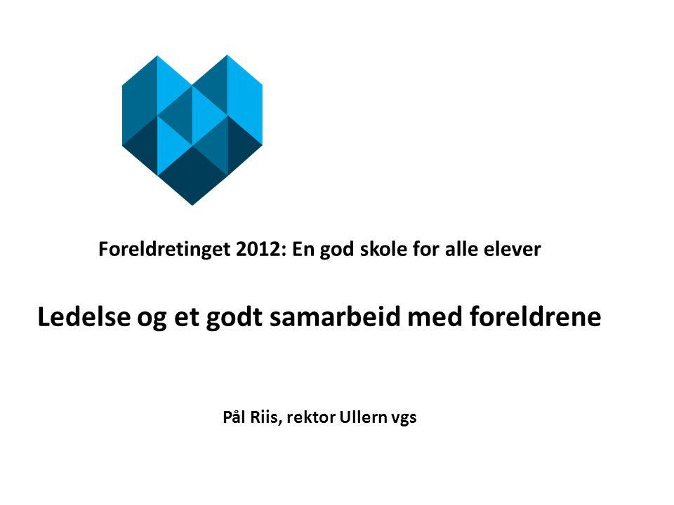 Foreldretinget 2012: En god skole for alle elever Ledelse og et godt samarbeid med foreldrene Pål Riis, rektor Ullern vgs