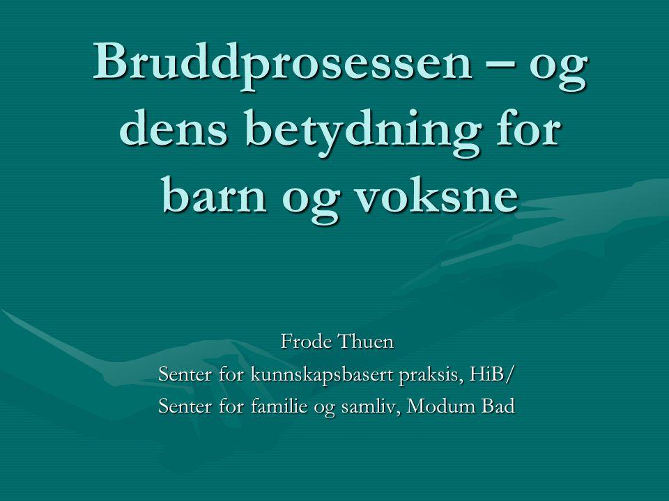 Bruddprosessen – og dens betydning for barn og voksne Frode Thuen Senter for kunnskapsbasert praksis, HiB/ Senter for familie og samliv, Modum Bad