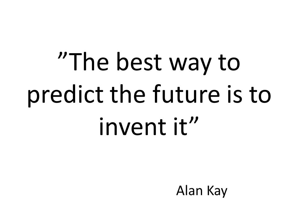The best way to predict the future is to invent it Alan Kay