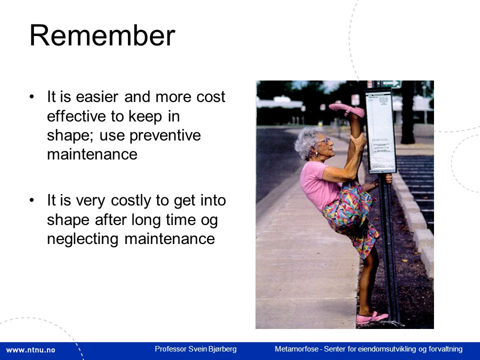 Professor Svein Bjørberg Metamorfose - Senter for eiendomsutvikling og forvaltning Remember It is easier and more cost effective to keep in shape; use