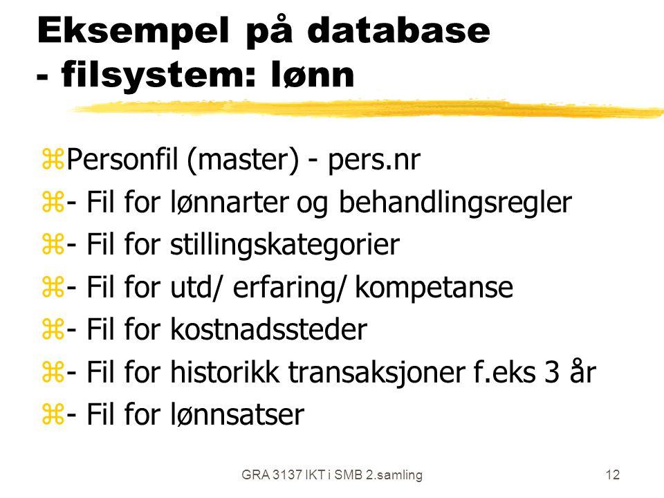 GRA 3137 IKT i SMB 2.samling12 Eksempel på database - filsystem: lønn zPersonfil (master) - pers.nr z- Fil for lønnarter og behandlingsregler z- Fil for stillingskategorier z- Fil for utd/ erfaring/ kompetanse z- Fil for kostnadssteder z- Fil for historikk transaksjoner f.eks 3 år z- Fil for lønnsatser
