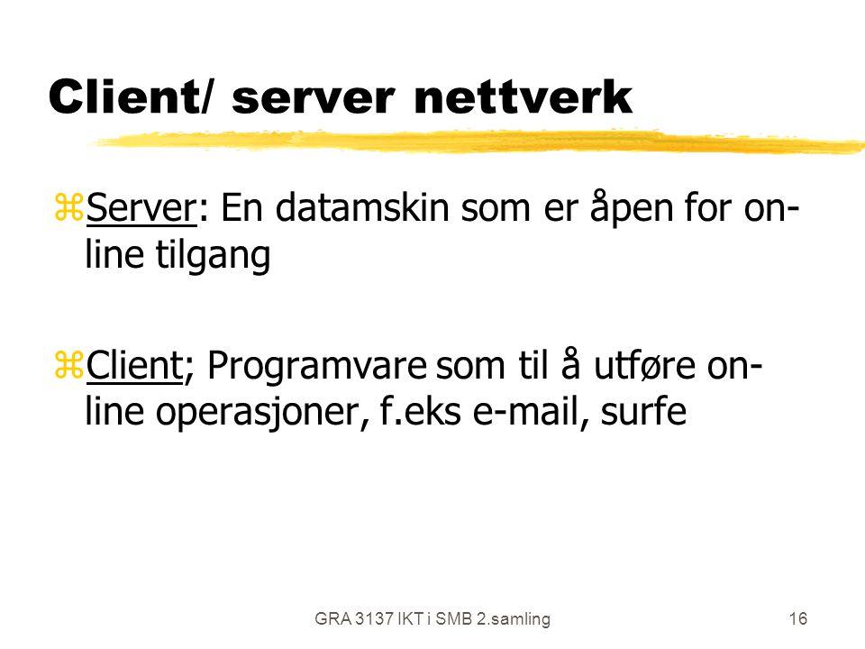 GRA 3137 IKT i SMB 2.samling16 Client/ server nettverk zServer: En datamskin som er åpen for on- line tilgang zClient; Programvare som til å utføre on
