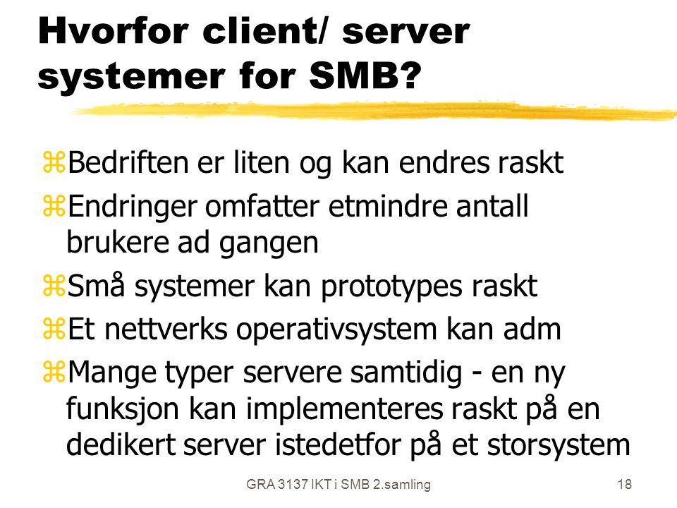 GRA 3137 IKT i SMB 2.samling18 Hvorfor client/ server systemer for SMB? zBedriften er liten og kan endres raskt zEndringer omfatter etmindre antall br