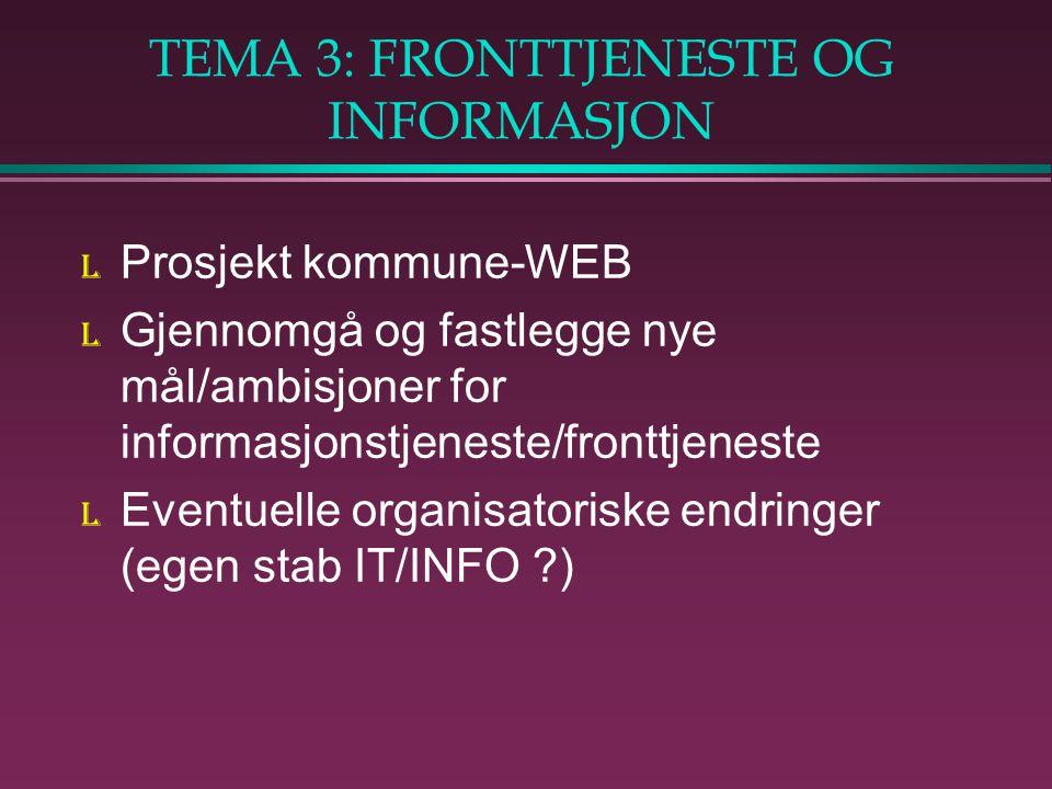 TEMA 3: FRONTTJENESTE OG INFORMASJON l Prosjekt kommune-WEB l Gjennomgå og fastlegge nye mål/ambisjoner for informasjonstjeneste/fronttjeneste l Eventuelle organisatoriske endringer (egen stab IT/INFO )