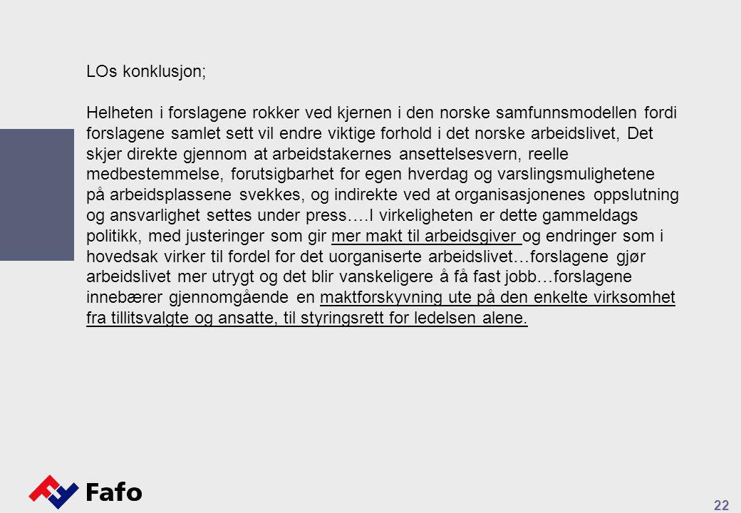 22 LOs konklusjon; Helheten i forslagene rokker ved kjernen i den norske samfunnsmodellen fordi forslagene samlet sett vil endre viktige forhold i det norske arbeidslivet, Det skjer direkte gjennom at arbeidstakernes ansettelsesvern, reelle medbestemmelse, forutsigbarhet for egen hverdag og varslingsmulighetene på arbeidsplassene svekkes, og indirekte ved at organisasjonenes oppslutning og ansvarlighet settes under press….I virkeligheten er dette gammeldags politikk, med justeringer som gir mer makt til arbeidsgiver og endringer som i hovedsak virker til fordel for det uorganiserte arbeidslivet…forslagene gjør arbeidslivet mer utrygt og det blir vanskeligere å få fast jobb…forslagene innebærer gjennomgående en maktforskyvning ute på den enkelte virksomhet fra tillitsvalgte og ansatte, til styringsrett for ledelsen alene.