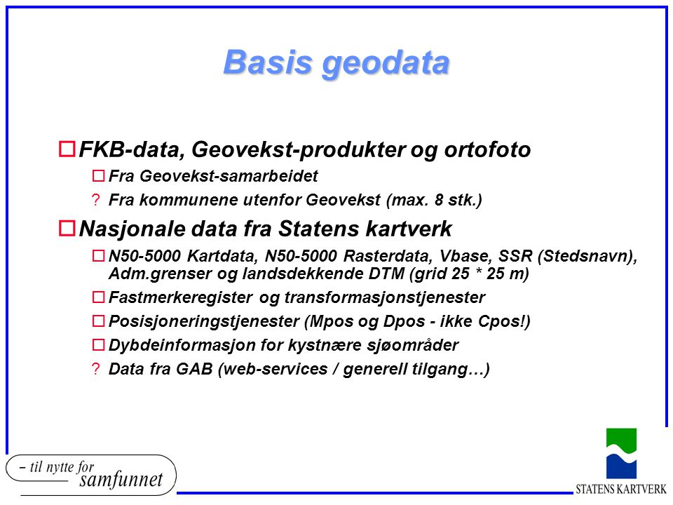 Basis geodata oFKB-data, Geovekst-produkter og ortofoto oFra Geovekst-samarbeidet ?Fra kommunene utenfor Geovekst (max. 8 stk.) oNasjonale data fra St