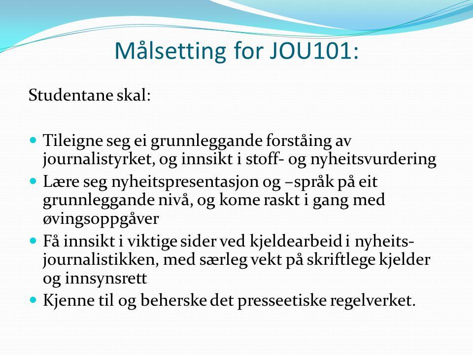 Målsetting for JOU101: Studentane skal: Tileigne seg ei grunnleggande forståing av journalistyrket, og innsikt i stoff- og nyheitsvurdering Lære seg n