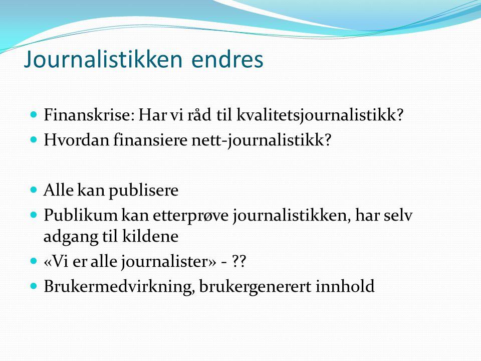 Journalistikken endres Finanskrise: Har vi råd til kvalitetsjournalistikk? Hvordan finansiere nett-journalistikk? Alle kan publisere Publikum kan ette