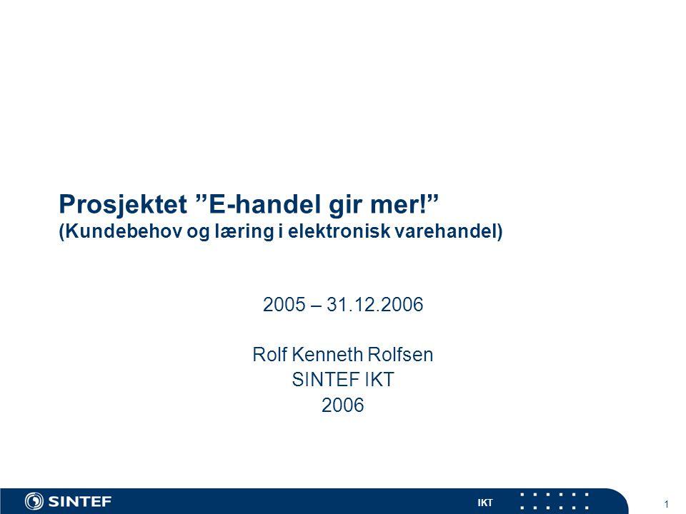 """IKT 1 Prosjektet """"E-handel gir mer!"""" (Kundebehov og læring i elektronisk varehandel) 2005 – 31.12.2006 Rolf Kenneth Rolfsen SINTEF IKT 2006"""