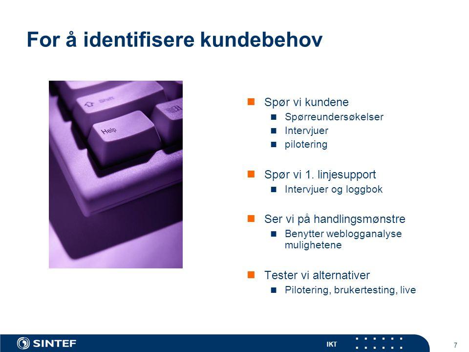 IKT 7 For å identifisere kundebehov Spør vi kundene Spørreundersøkelser Intervjuer pilotering Spør vi 1. linjesupport Intervjuer og loggbok Ser vi på