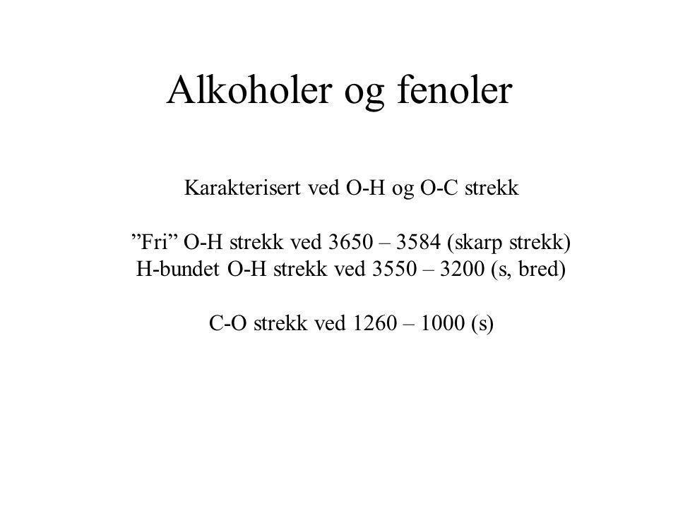"""Alkoholer og fenoler Karakterisert ved O-H og O-C strekk """"Fri"""" O-H strekk ved 3650 – 3584 (skarp strekk) H-bundet O-H strekk ved 3550 – 3200 (s, bred)"""