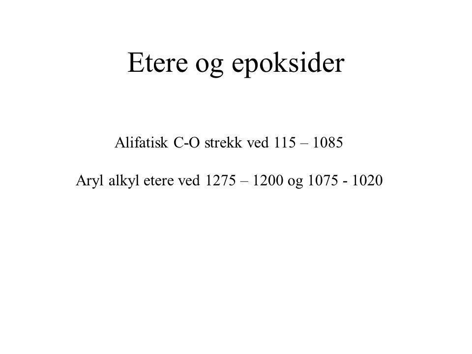 Etere og epoksider Alifatisk C-O strekk ved 115 – 1085 Aryl alkyl etere ved 1275 – 1200 og 1075 - 1020
