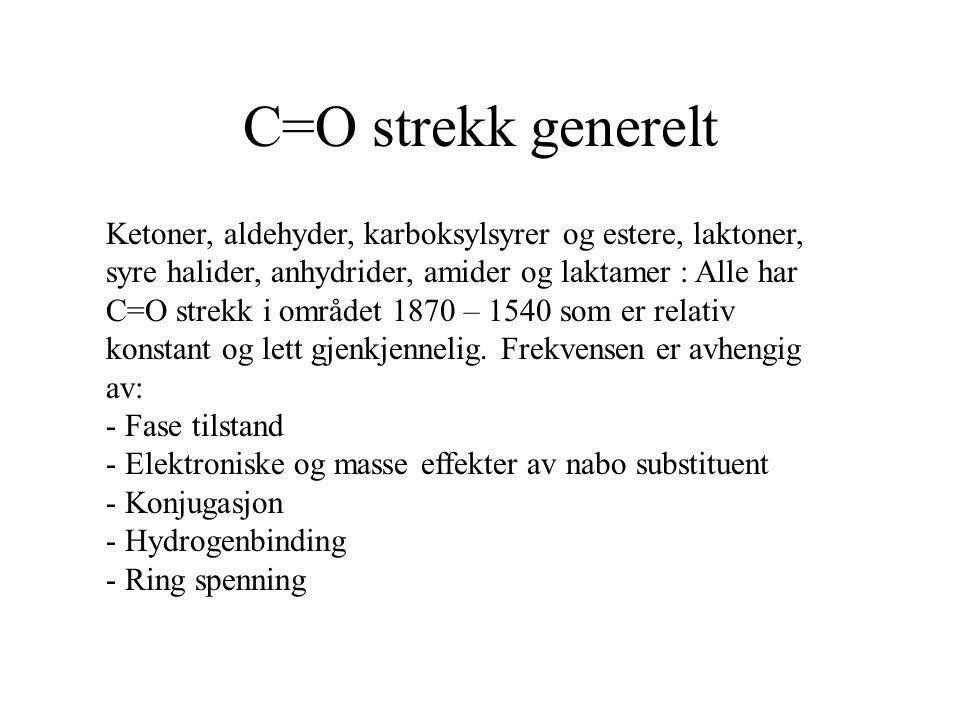 C=O strekk generelt Ketoner, aldehyder, karboksylsyrer og estere, laktoner, syre halider, anhydrider, amider og laktamer : Alle har C=O strekk i områd