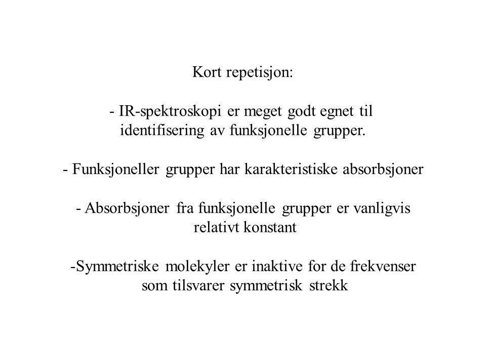 Kort repetisjon: - IR-spektroskopi er meget godt egnet til identifisering av funksjonelle grupper. - Funksjoneller grupper har karakteristiske absorbs