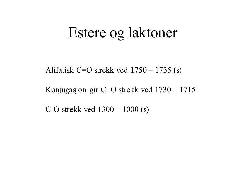 Estere og laktoner Alifatisk C=O strekk ved 1750 – 1735 (s) Konjugasjon gir C=O strekk ved 1730 – 1715 C-O strekk ved 1300 – 1000 (s)