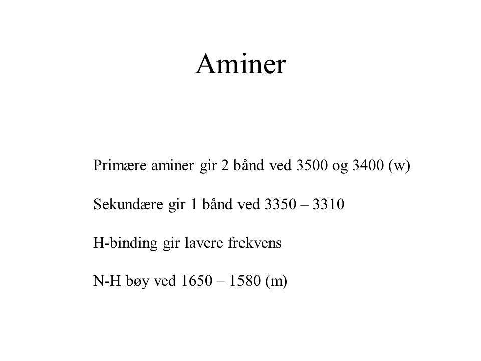 Aminer Primære aminer gir 2 bånd ved 3500 og 3400 (w) Sekundære gir 1 bånd ved 3350 – 3310 H-binding gir lavere frekvens N-H bøy ved 1650 – 1580 (m)