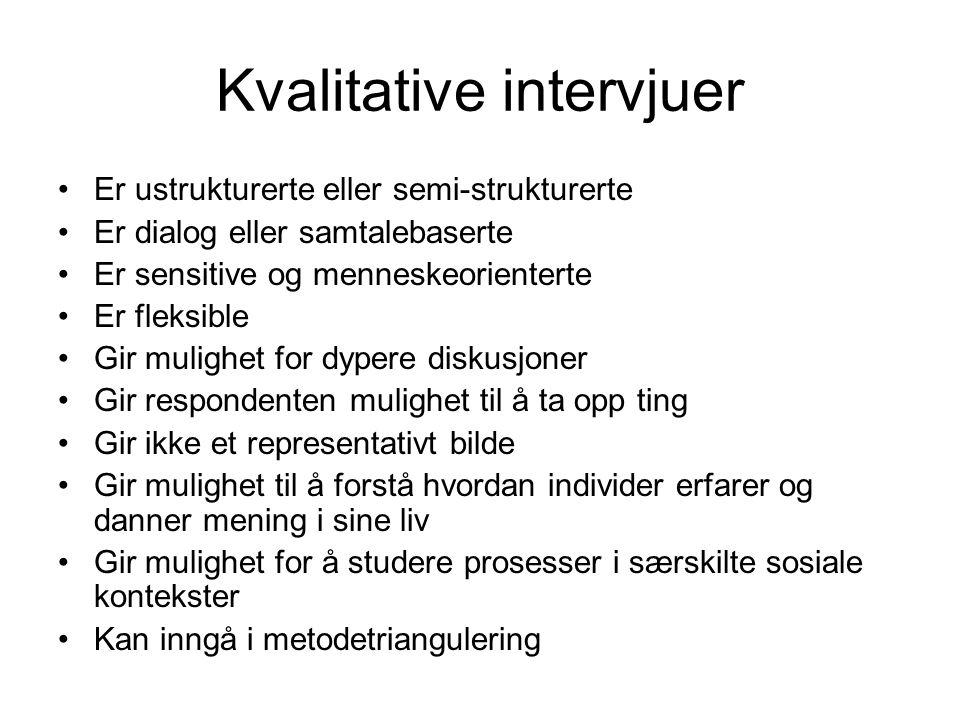 Kvalitative intervjuer Er ustrukturerte eller semi-strukturerte Er dialog eller samtalebaserte Er sensitive og menneskeorienterte Er fleksible Gir mul