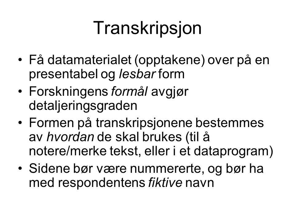 Transkripsjon Få datamaterialet (opptakene) over på en presentabel og lesbar form Forskningens formål avgjør detaljeringsgraden Formen på transkripsjo