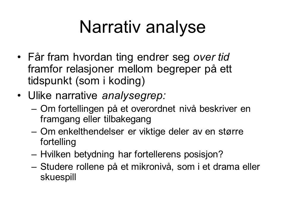 Narrativ analyse Får fram hvordan ting endrer seg over tid framfor relasjoner mellom begreper på ett tidspunkt (som i koding) Ulike narrative analyseg