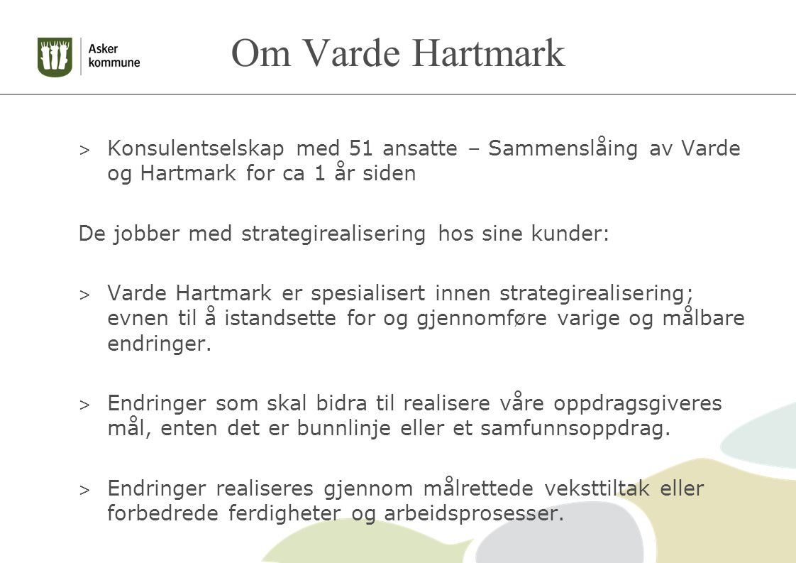 Om Varde Hartmark > Konsulentselskap med 51 ansatte – Sammenslåing av Varde og Hartmark for ca 1 år siden De jobber med strategirealisering hos sine kunder: > Varde Hartmark er spesialisert innen strategirealisering; evnen til å istandsette for og gjennomføre varige og målbare endringer.