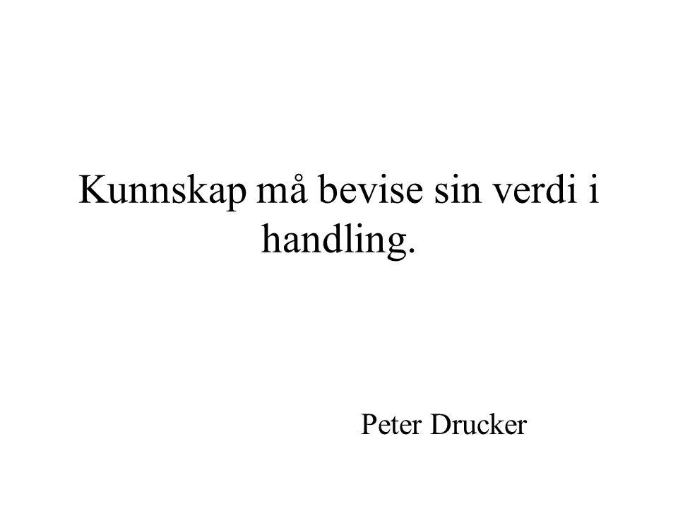Kunnskap må bevise sin verdi i handling. Peter Drucker
