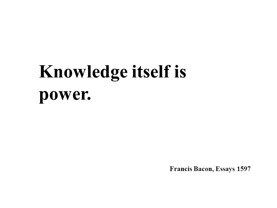 Knowledge itself is power. Francis Bacon, Essays 1597