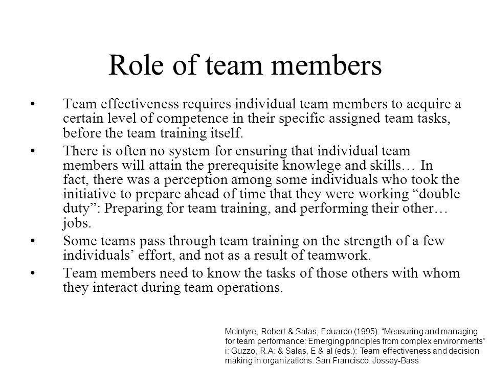 Role of team members Team effectiveness requires individual team members to acquire a certain level of competence in their specific assigned team task