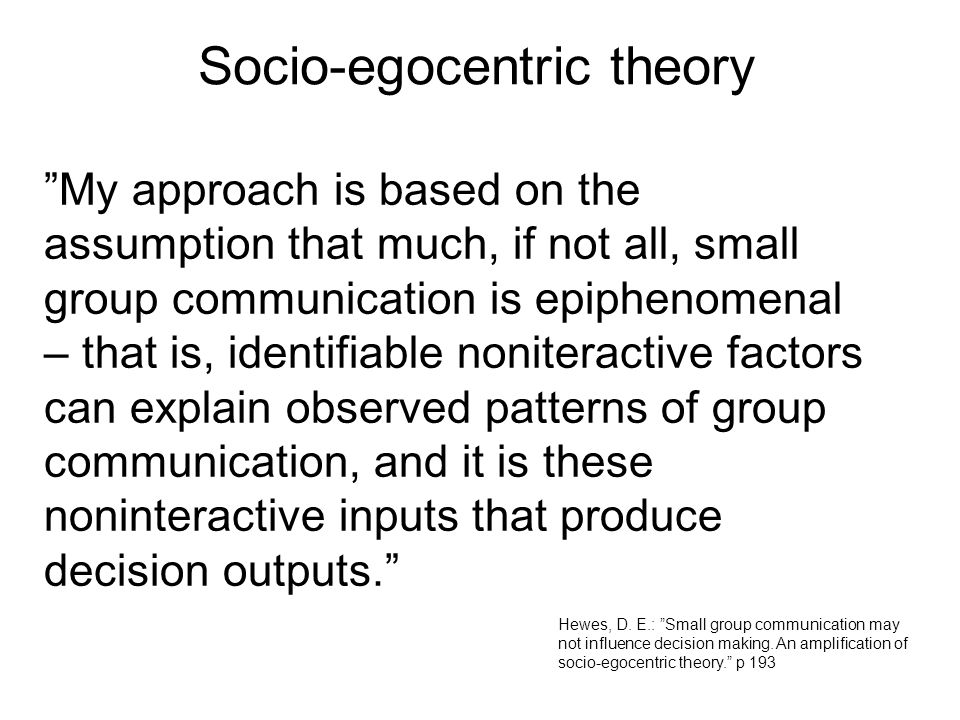My approach is based on the assumption that much, if not all, small group communication is epiphenomenal – that is, identifiable noniteractive factors can explain observed patterns of group communication, and it is these noninteractive inputs that produce decision outputs. Hewes, D.