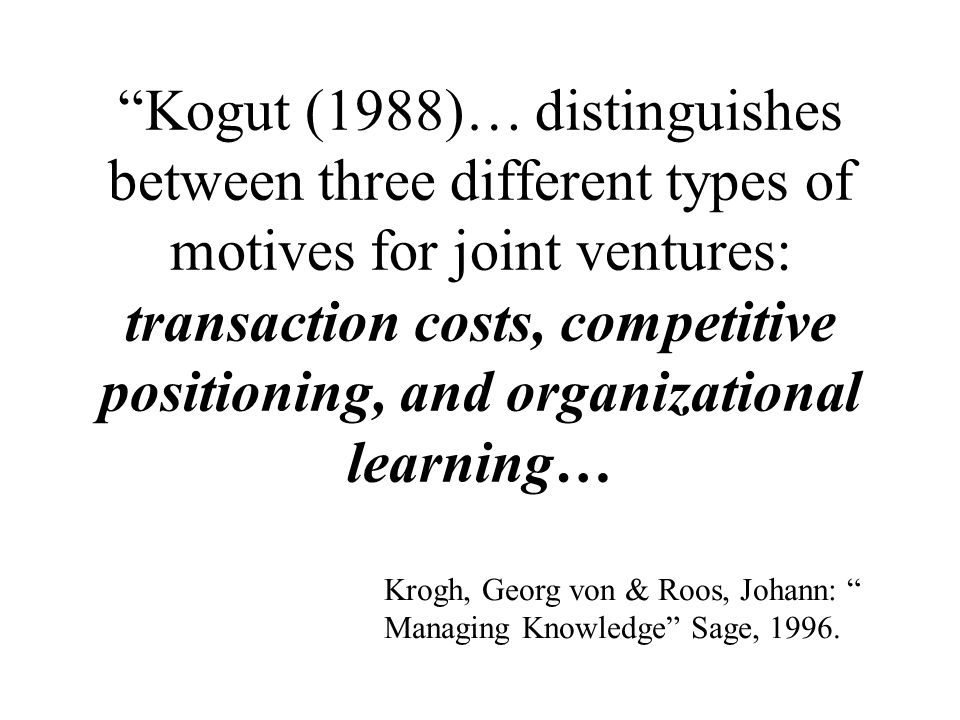 Kogut (1988)… distinguishes between three different types of motives for joint ventures: transaction costs, competitive positioning, and organizational learning… Krogh, Georg von & Roos, Johann: Managing Knowledge Sage, 1996.