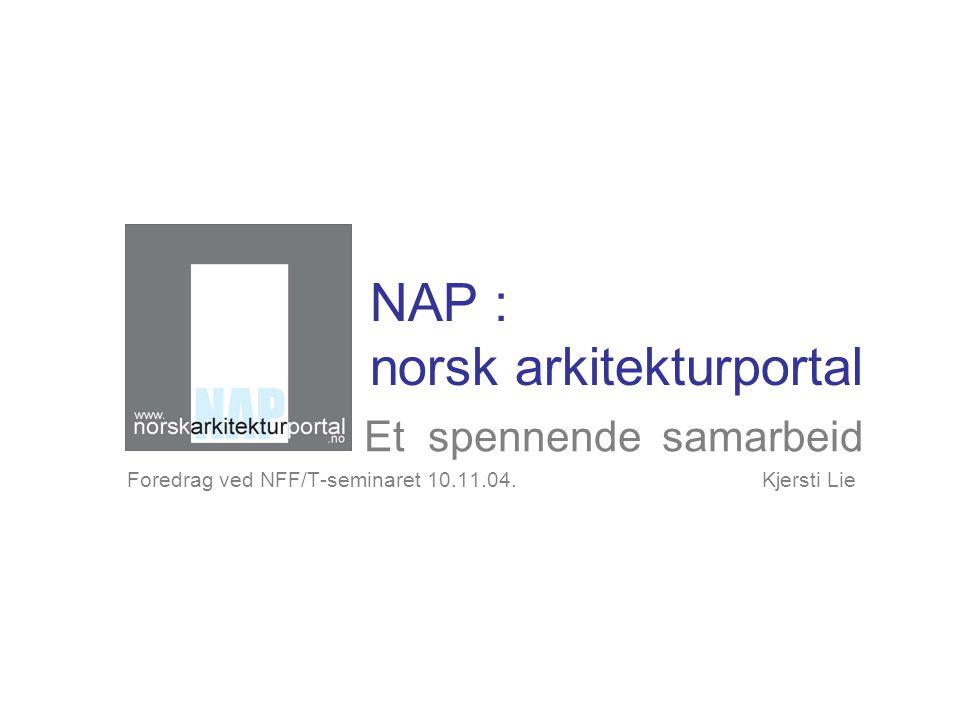 NAP : norsk arkitekturportal Et spennende samarbeid Foredrag ved NFF/T-seminaret 10.11.04.