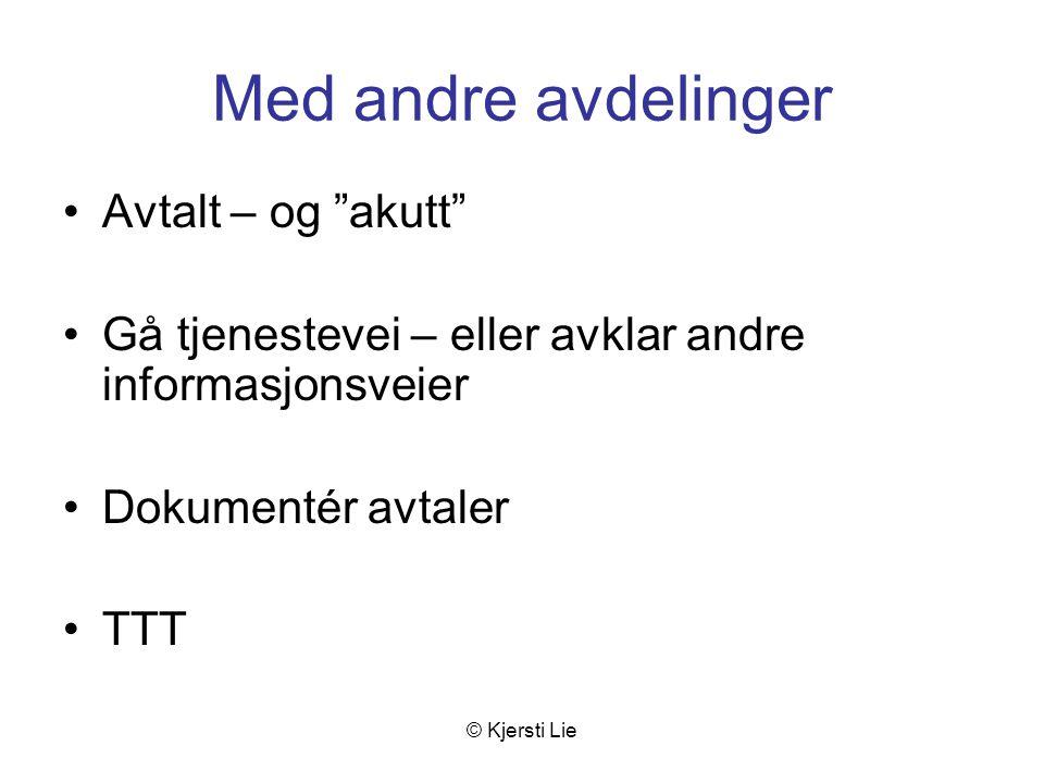 © Kjersti Lie Med andre avdelinger Avtalt – og akutt Gå tjenestevei – eller avklar andre informasjonsveier Dokumentér avtaler TTT