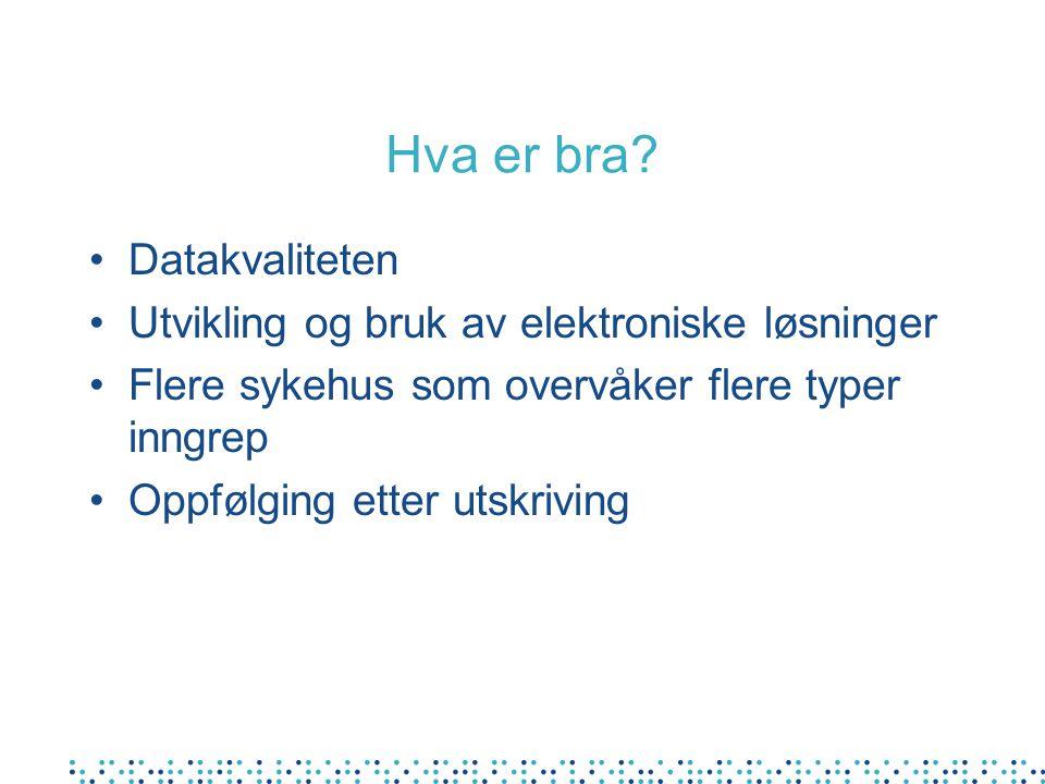 Hva er bra? Datakvaliteten Utvikling og bruk av elektroniske løsninger Flere sykehus som overvåker flere typer inngrep Oppfølging etter utskriving