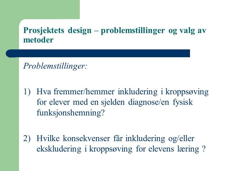 Prosjektets design – problemstillinger og valg av metoder Problemstillinger: 1)Hva fremmer/hemmer inkludering i kroppsøving for elever med en sjelden