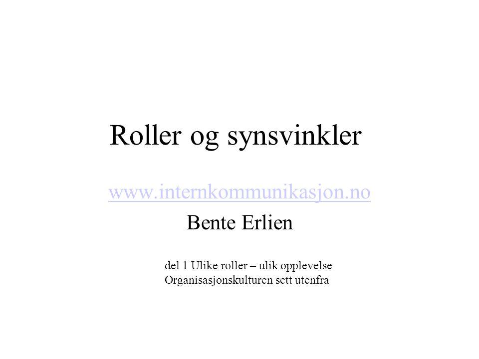 Roller og synsvinkler www.internkommunikasjon.no Bente Erlien del 1 Ulike roller – ulik opplevelse Organisasjonskulturen sett utenfra