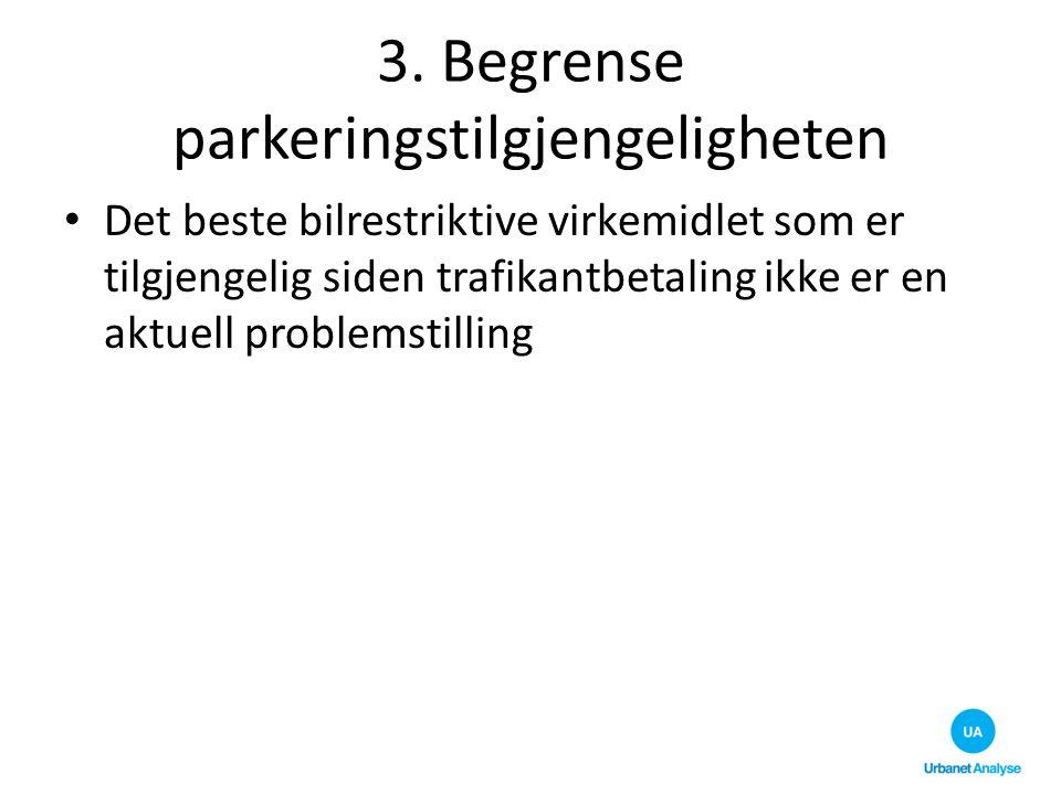 3. Begrense parkeringstilgjengeligheten Det beste bilrestriktive virkemidlet som er tilgjengelig siden trafikantbetaling ikke er en aktuell problemsti