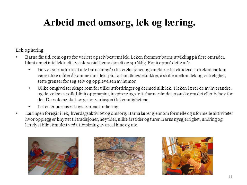 11 Arbeid med omsorg, lek og læring. Lek og læring: Barna får tid, rom og ro for variert og selvbestemt lek. Leken fremmer barns utvikling på flere om