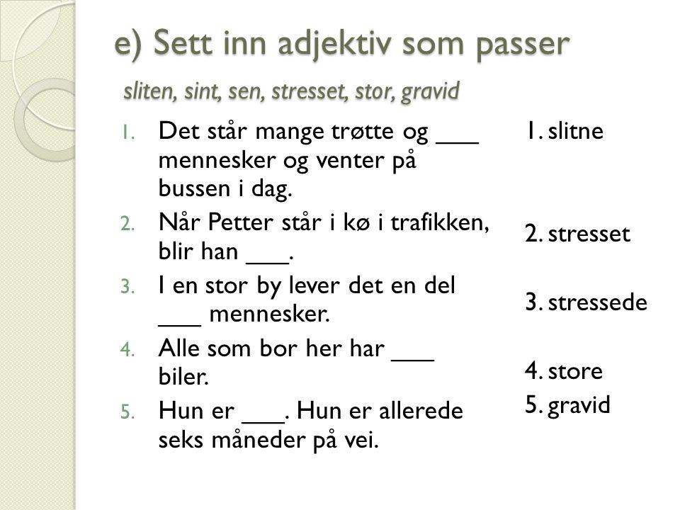 e) Sett inn adjektiv som passer sliten, sint, sen, stresset, stor, gravid 6.