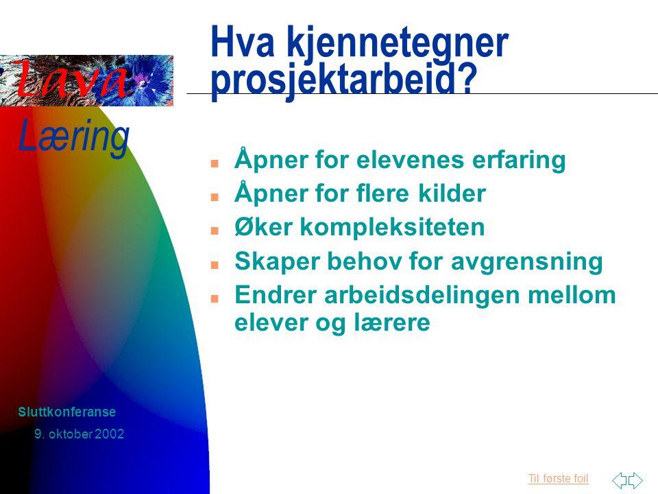 Til første foil Læring 9. oktober 2002 Sluttkonferanse Hva kjennetegner prosjektarbeid.