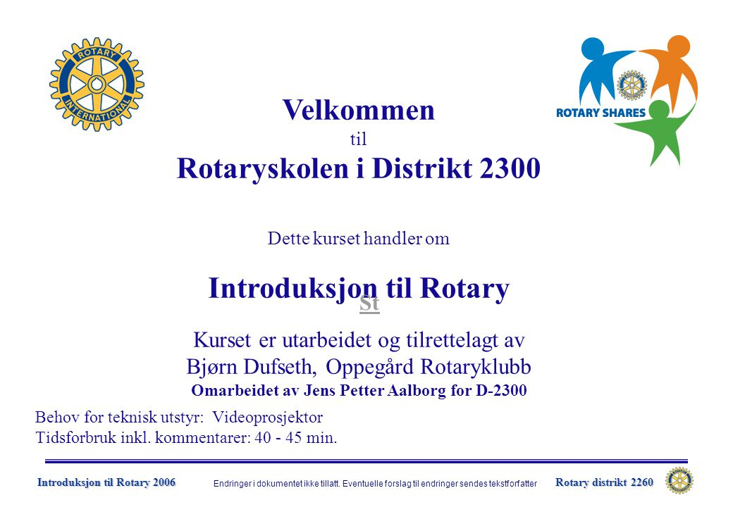 Rotary distrikt 2260 Introduksjon til Rotary 2006  Gode kunnskaper om Rotary gir meningsfylt medlemskap  Distriktet vil utvikle et kurstilbud for så vel nye som eksisterende medlemmer  Kurset skal gi:  Generell informasjon om Rotary  Informasjon om egen klubb  2006-07 RI-president William Boyd og tema:  Et bedre Rotary og Bedre Rotarianere  Lead the Way Introduksjon til Rotary – Mål St