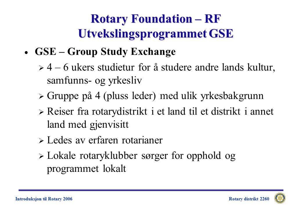 Rotary distrikt 2260 Introduksjon til Rotary 2006 Rotary Foundation – RF Utvekslingsprogrammet GSE  GSE – Group Study Exchange  4 – 6 ukers studietur for å studere andre lands kultur, samfunns- og yrkesliv  Gruppe på 4 (pluss leder) med ulik yrkesbakgrunn  Reiser fra rotarydistrikt i et land til et distrikt i annet land med gjenvisitt  Ledes av erfaren rotarianer  Lokale rotaryklubber sørger for opphold og programmet lokalt