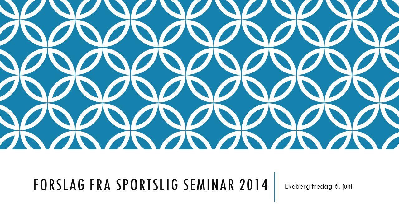 FORSLAG FRA SPORTSLIG SEMINAR 2014 Ekeberg fredag 6. juni