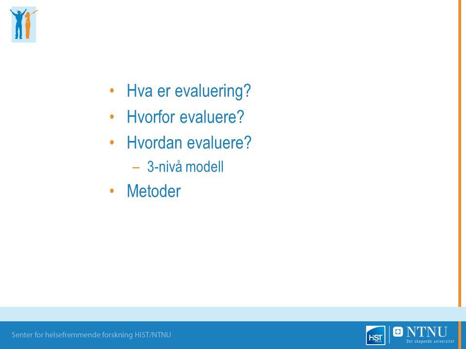 Hva er evaluering? Hvorfor evaluere? Hvordan evaluere? –3-nivå modell Metoder