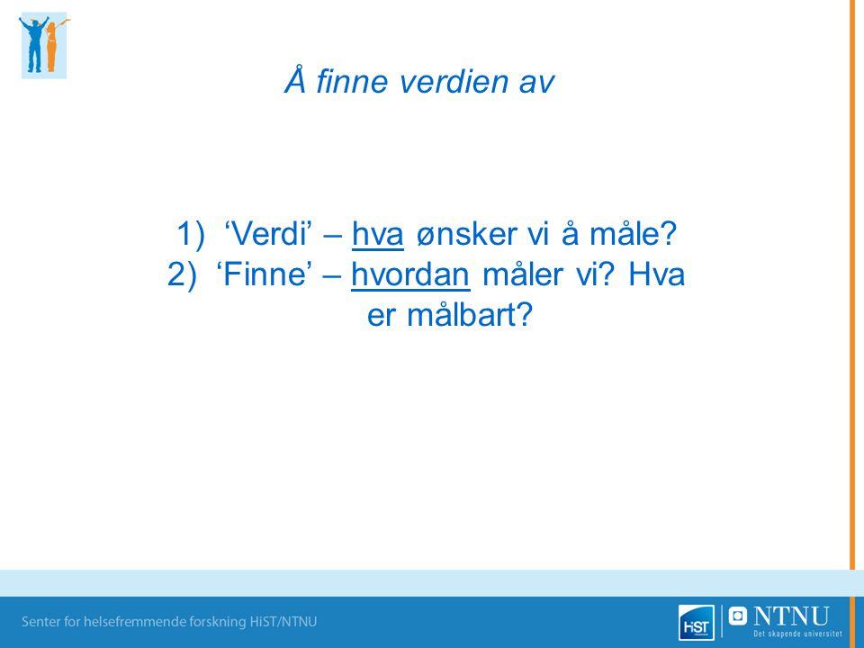 1)'Verdi' – hva ønsker vi å måle? 2)'Finne' – hvordan måler vi? Hva er målbart? Å finne verdien av