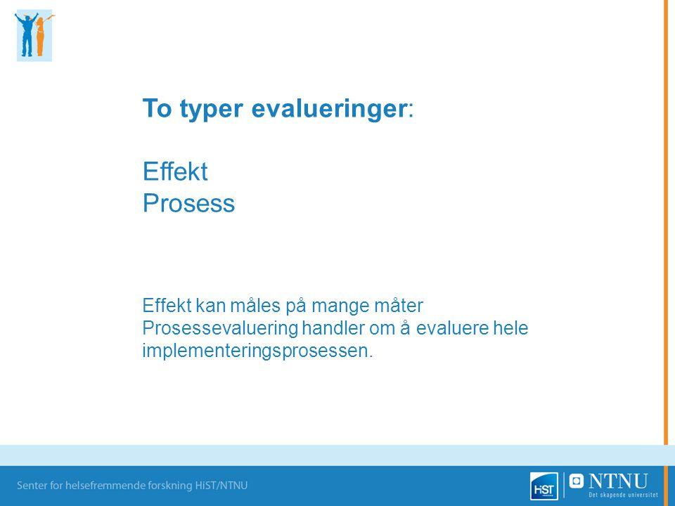 To typer evalueringer: Effekt Prosess Effekt kan måles på mange måter Prosessevaluering handler om å evaluere hele implementeringsprosessen.