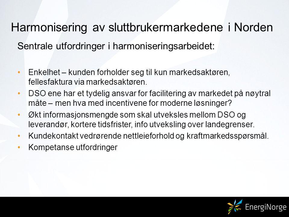 Harmonisering av sluttbrukermarkedene i Norden Sentrale utfordringer i harmoniseringsarbeidet: Enkelhet – kunden forholder seg til kun markedsaktøren, fellesfaktura via markedsaktøren.